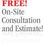 Free! On-Site Consultation and Estimate!